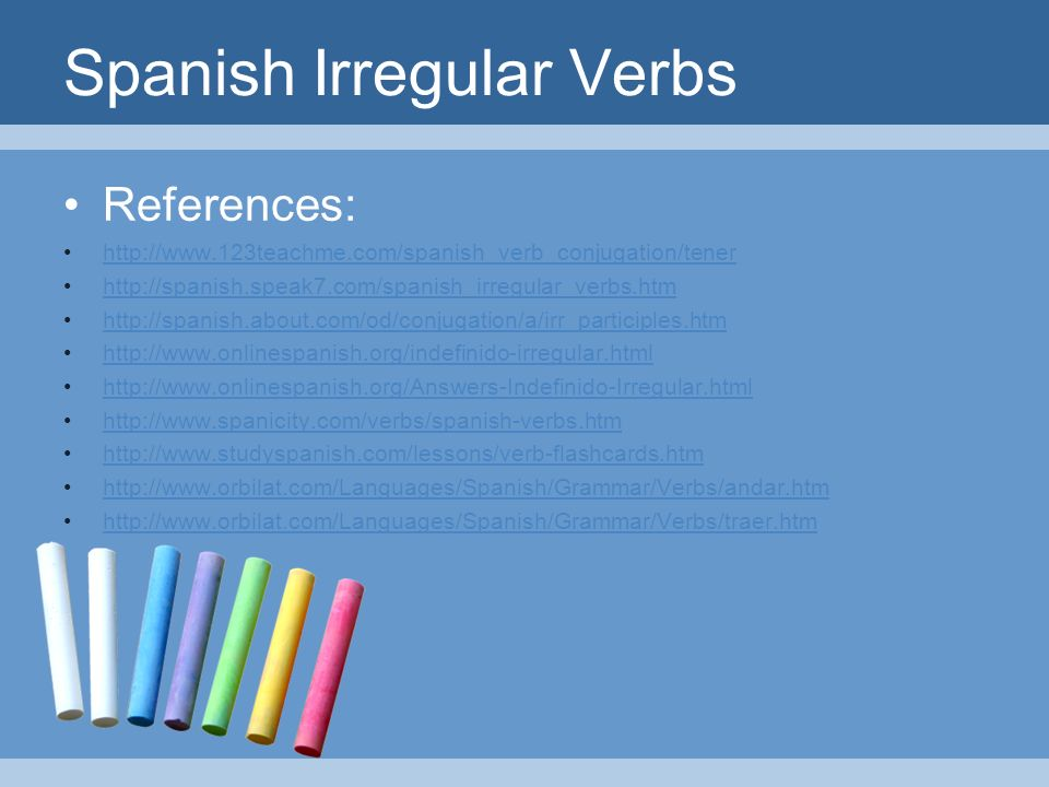 Spanish Irregular Verbs References: http://www.123teachme.com/spanish_verb_conjugation/tener http://spanish.speak7.com/spanish_irregular_verbs.htm http://spanish.about.com/od/conjugation/a/irr_participles.htm http://www.onlinespanish.org/indefinido-irregular.html http://www.onlinespanish.org/Answers-Indefinido-Irregular.html http://www.spanicity.com/verbs/spanish-verbs.htm http://www.studyspanish.com/lessons/verb-flashcards.htm http://www.orbilat.com/Languages/Spanish/Grammar/Verbs/andar.htm http://www.orbilat.com/Languages/Spanish/Grammar/Verbs/traer.htm