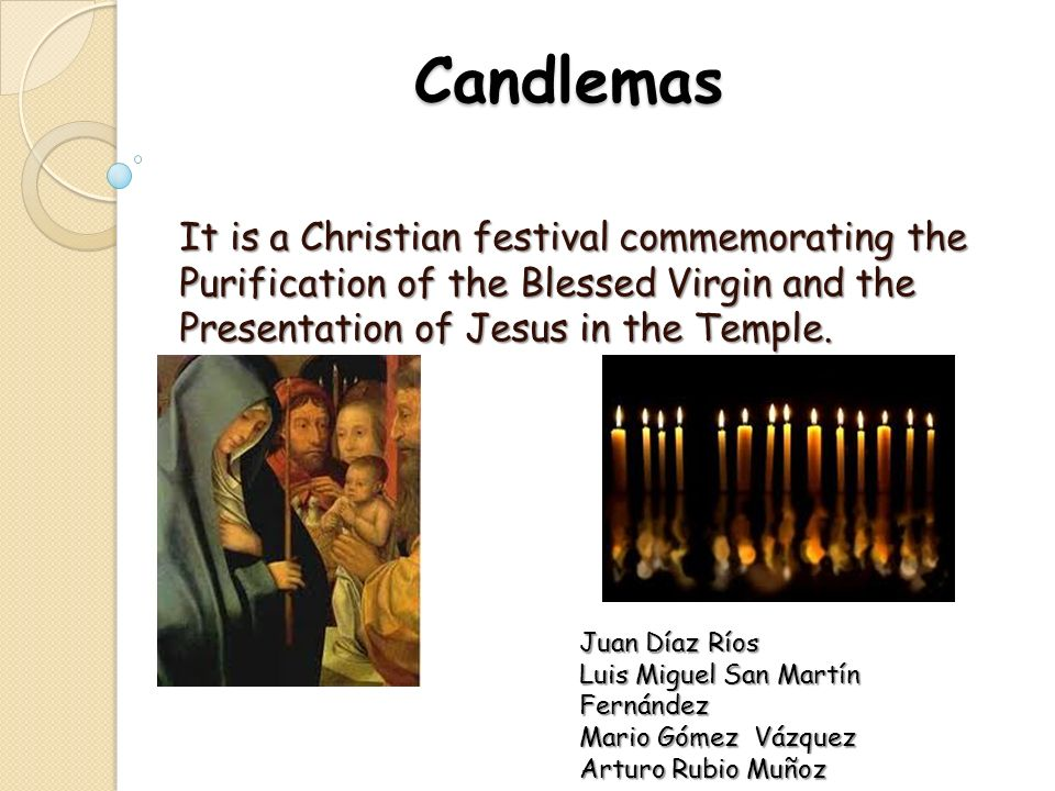 Candlemas It is a Christian festival commemorating the Purification of the Blessed Virgin and the Presentation of Jesus in the Temple.