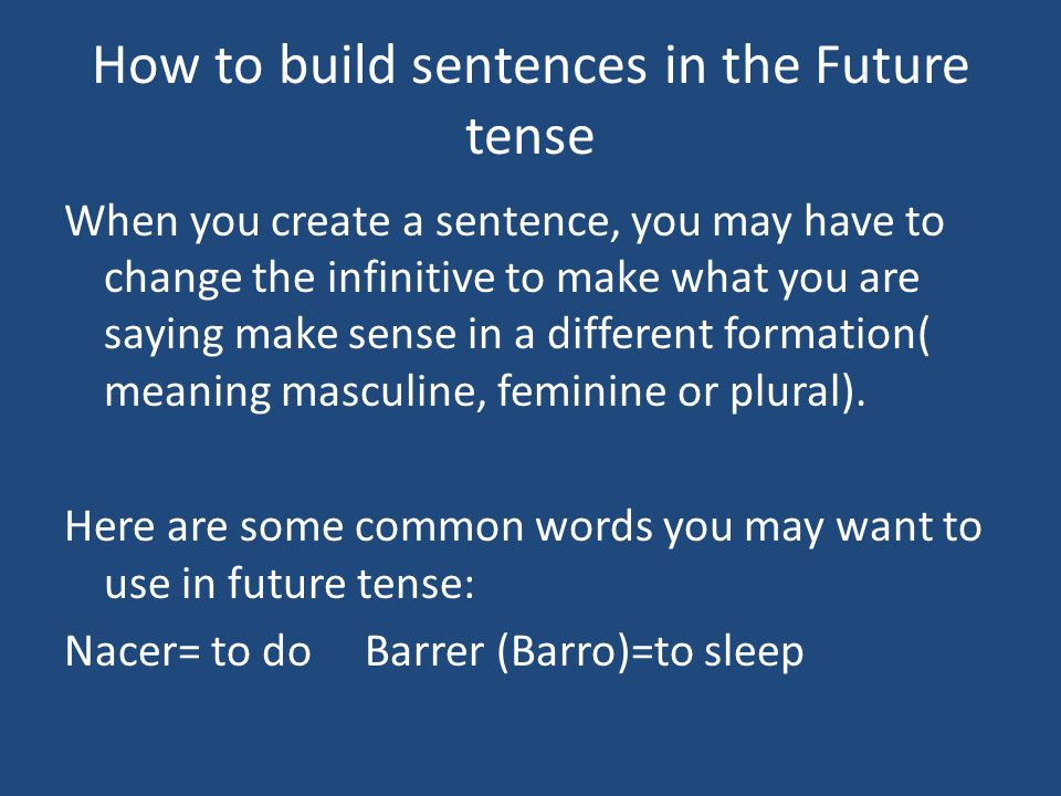 How to build sentences in the Future tense When you create a sentence, you may have to change the infinitive to make what you are saying make sense in a different formation( meaning masculine, feminine or plural).
