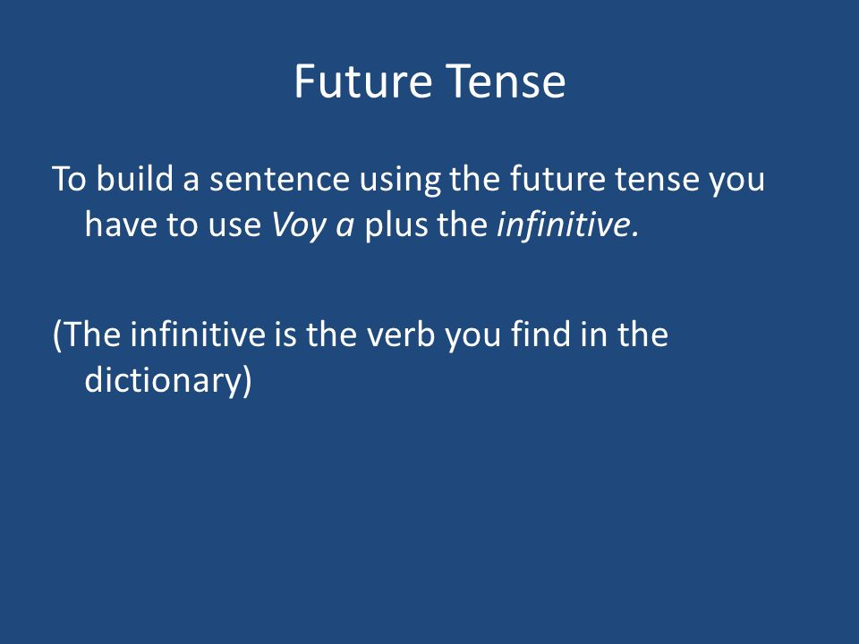 Future Tense To build a sentence using the future tense you have to use Voy a plus the infinitive.
