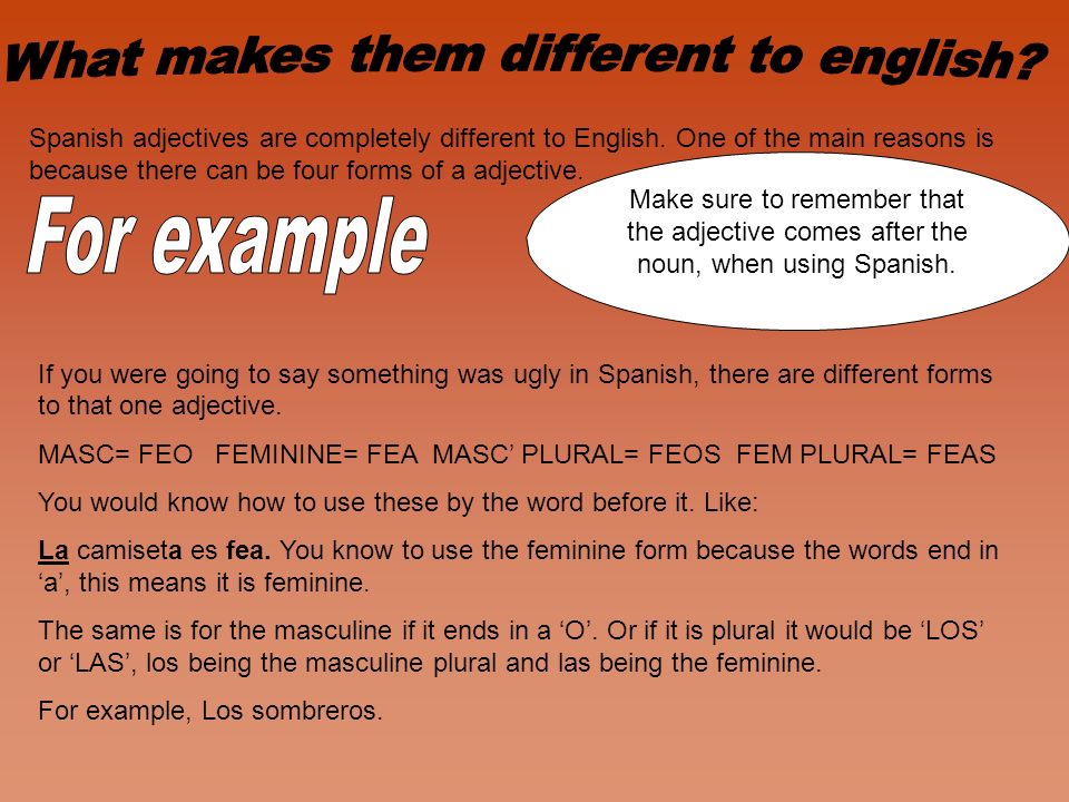 Spanish adjectives are completely different to English. One of the main reasons is because there can be four forms of a adjective. If you were going t
