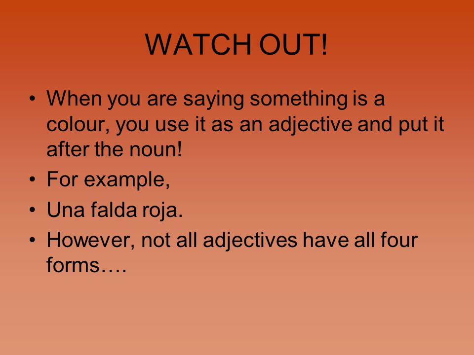 WATCH OUT! When you are saying something is a colour, you use it as an adjective and put it after the noun! For example, Una falda roja. However, not