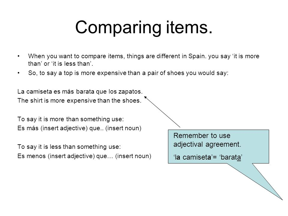 Comparing items. When you want to compare items, things are different in Spain. you say it is more than or it is less than. So, to say a top is more e