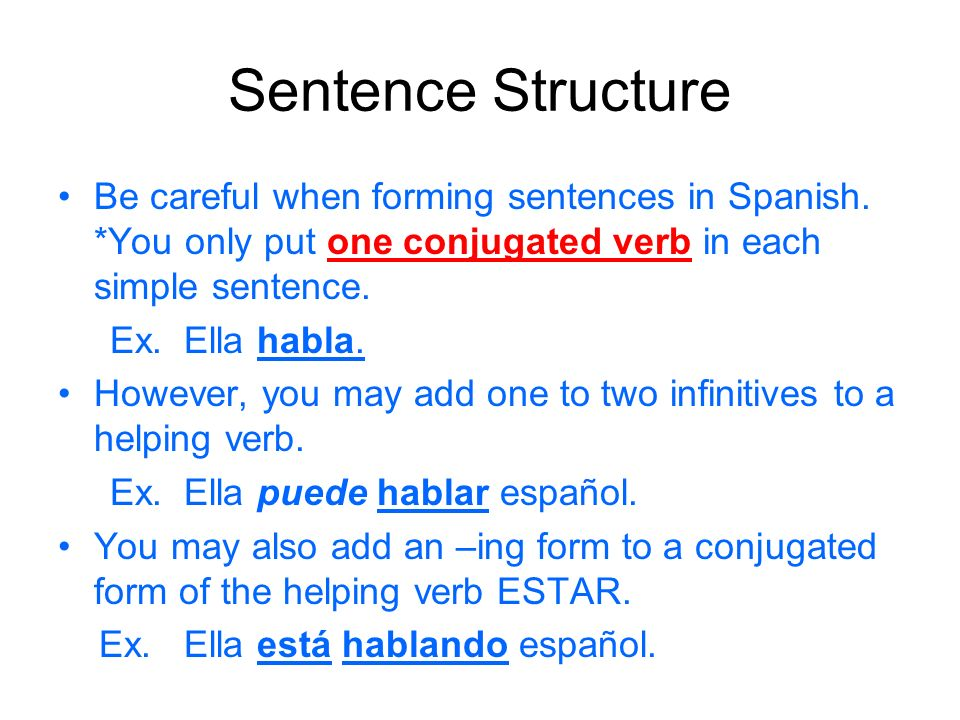 Sentence Structure Be careful when forming sentences in Spanish. *You only put one conjugated verb in each simple sentence. Ex. Ella habla. However, y