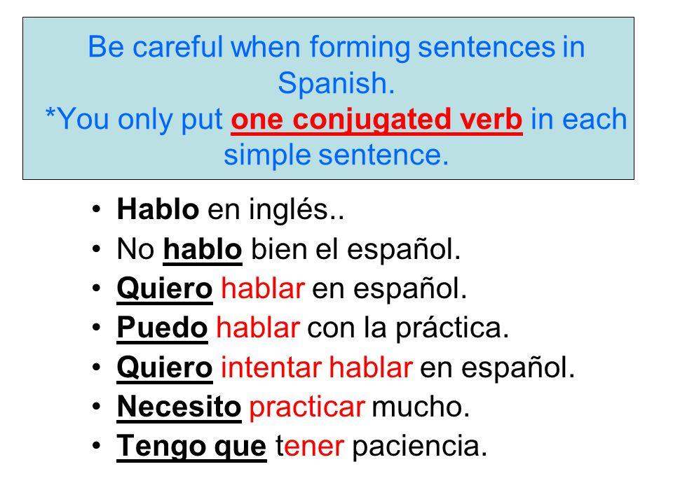 Be careful when forming sentences in Spanish. *You only put one conjugated verb in each simple sentence. Hablo en inglés.. No hablo bien el español. Q