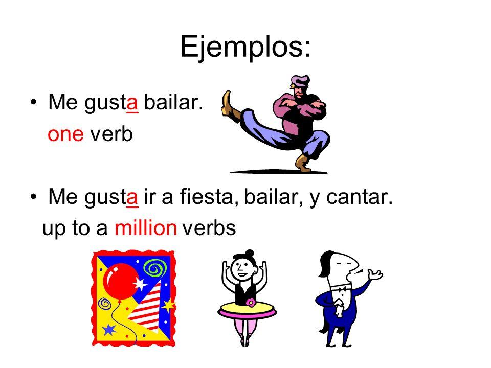 Ejemplos: Me gusta bailar. one verb Me gusta ir a fiesta, bailar, y cantar. up to a million verbs
