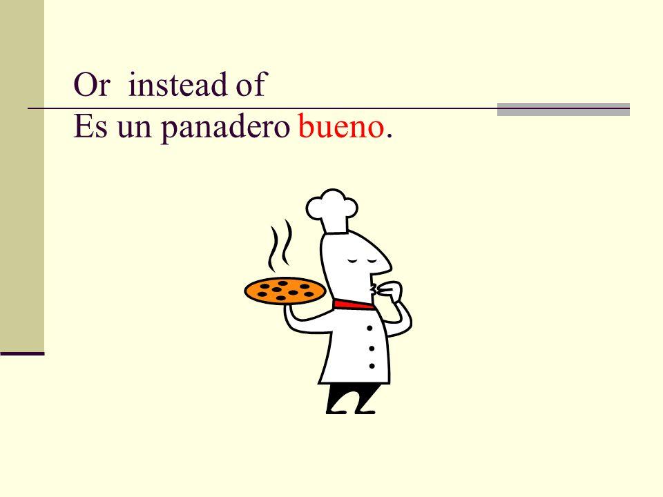 Or instead of Es un panadero bueno.