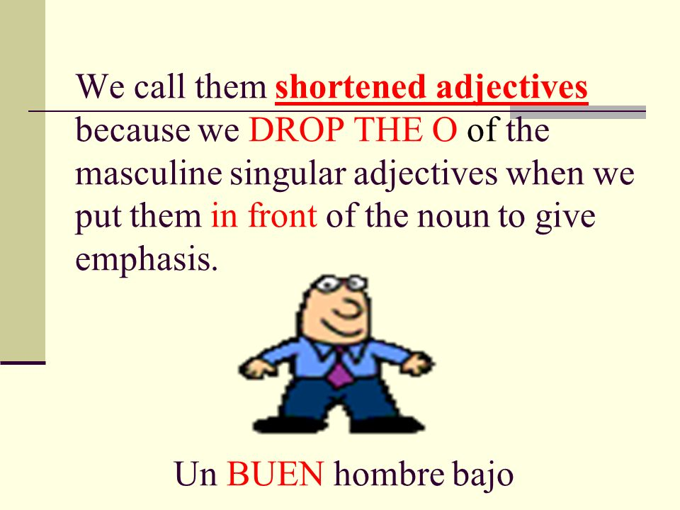 We call them shortened adjectives because we DROP THE O of the masculine singular adjectives when we put them in front of the noun to give emphasis. U
