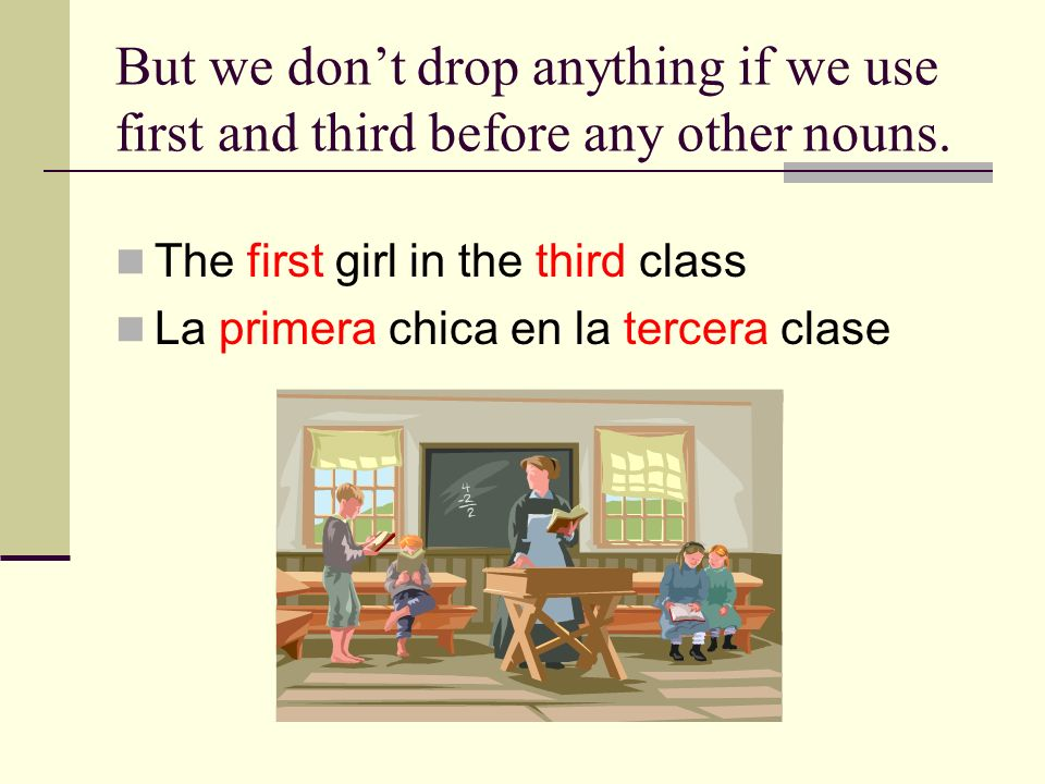But we dont drop anything if we use first and third before any other nouns. The first girl in the third class La primera chica en la tercera clase