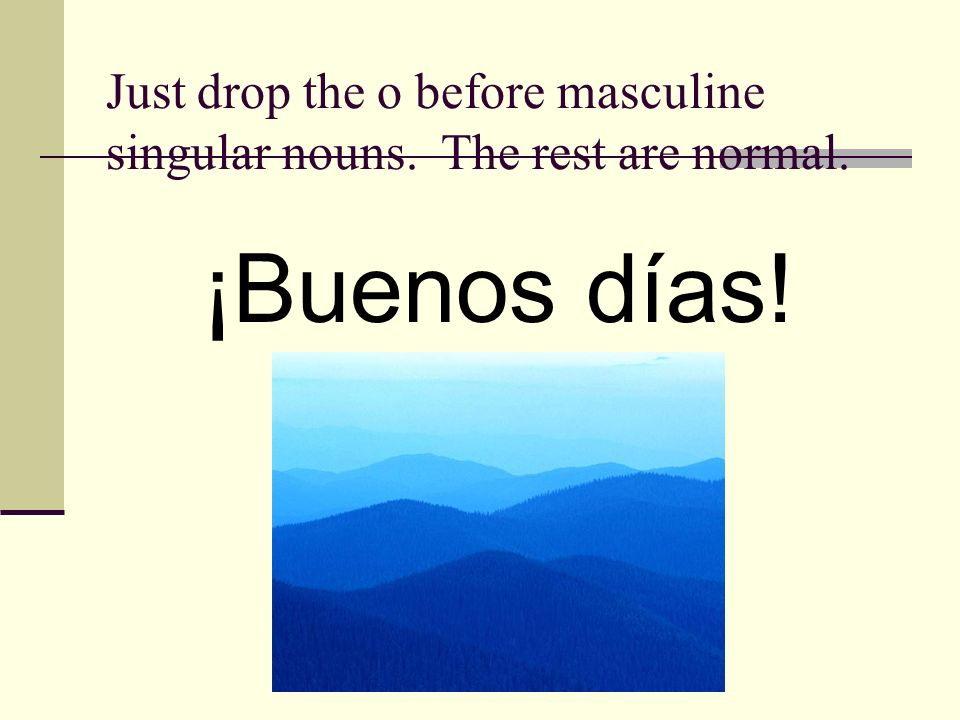 Just drop the o before masculine singular nouns. The rest are normal. ¡Buenos días!