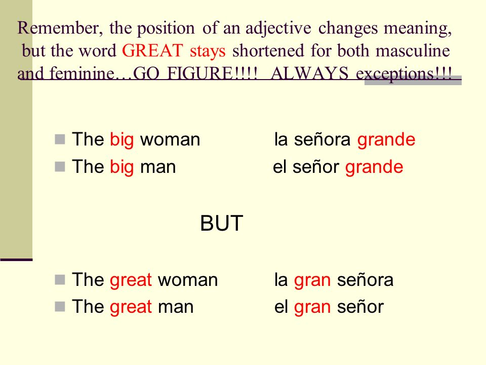 Remember, the position of an adjective changes meaning, but the word GREAT stays shortened for both masculine and feminine…GO FIGURE!!!! ALWAYS except