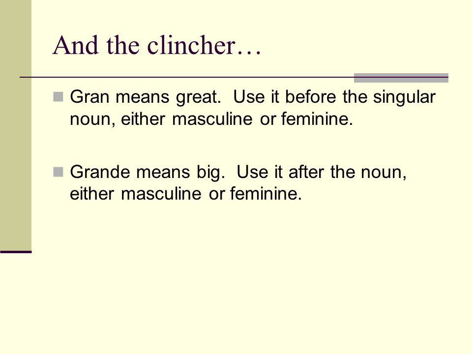 And the clincher… Gran means great. Use it before the singular noun, either masculine or feminine. Grande means big. Use it after the noun, either mas