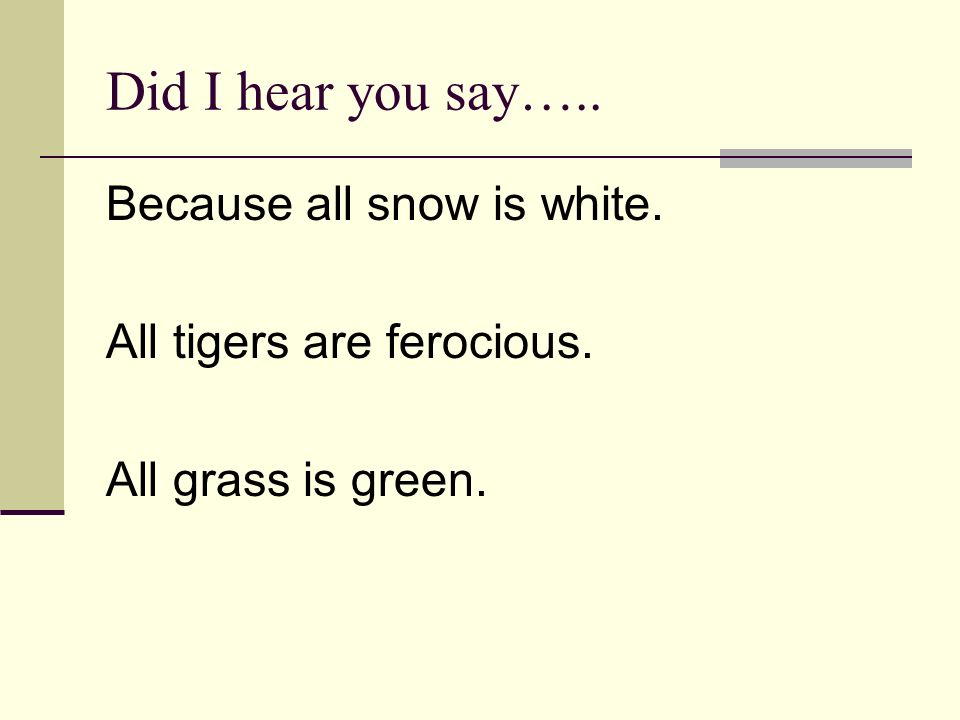 Did I hear you say….. Because all snow is white. All tigers are ferocious. All grass is green.