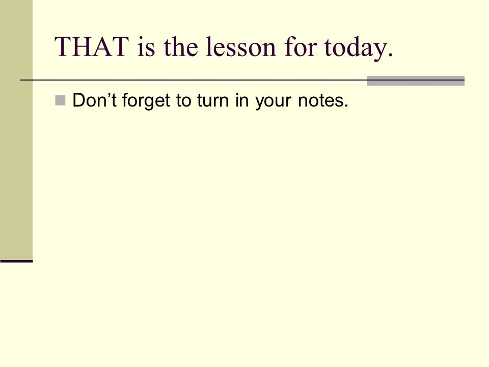 THAT is the lesson for today. Dont forget to turn in your notes.