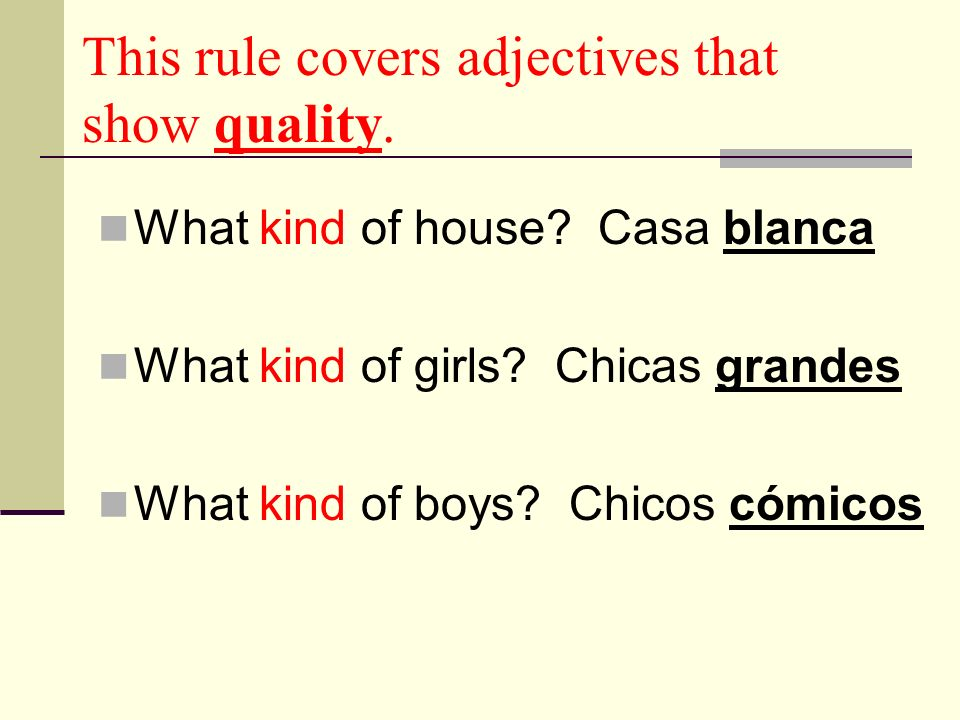 This rule covers adjectives that show quality. What kind of house? Casa blanca What kind of girls? Chicas grandes What kind of boys? Chicos cómicos