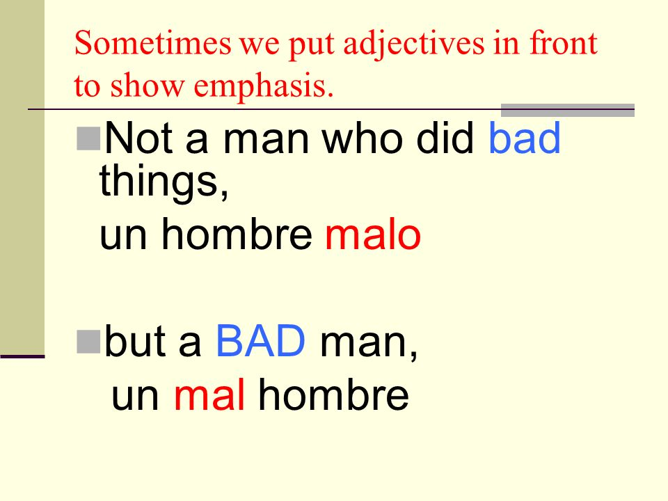 Sometimes we put adjectives in front to show emphasis. Not a man who did bad things, un hombre malo but a BAD man, un mal hombre