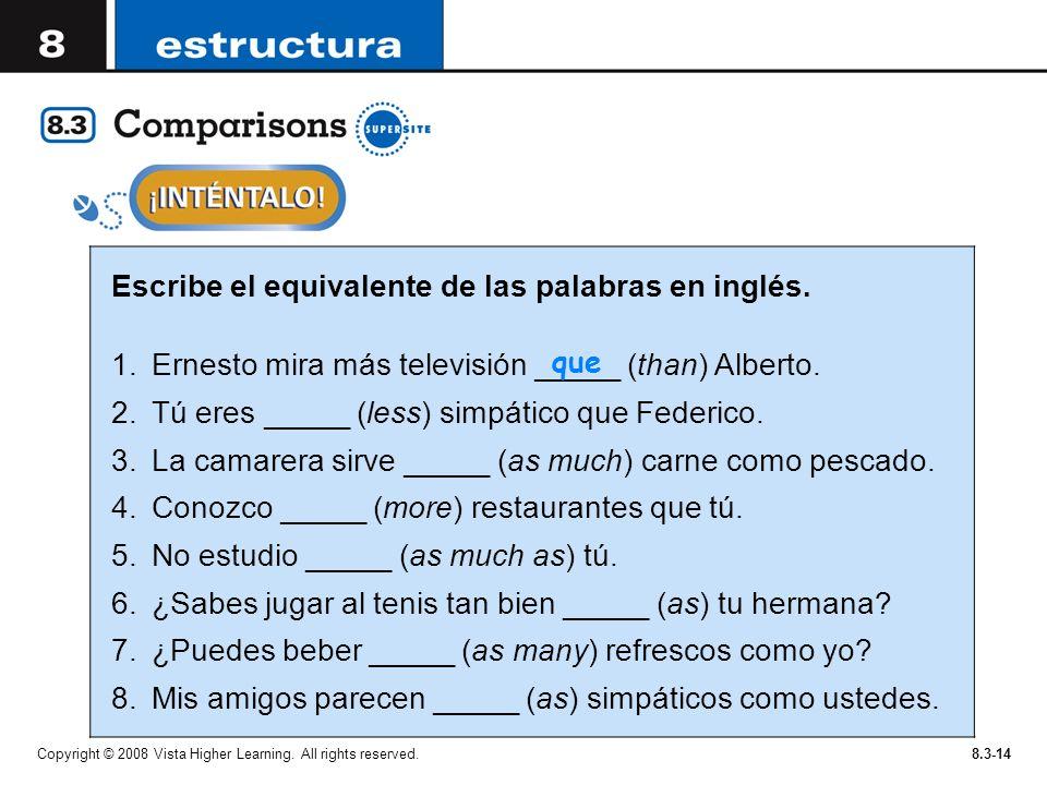 Copyright © 2008 Vista Higher Learning. All rights reserved.8.3-14 Escribe el equivalente de las palabras en inglés. 1.Ernesto mira más televisión ___