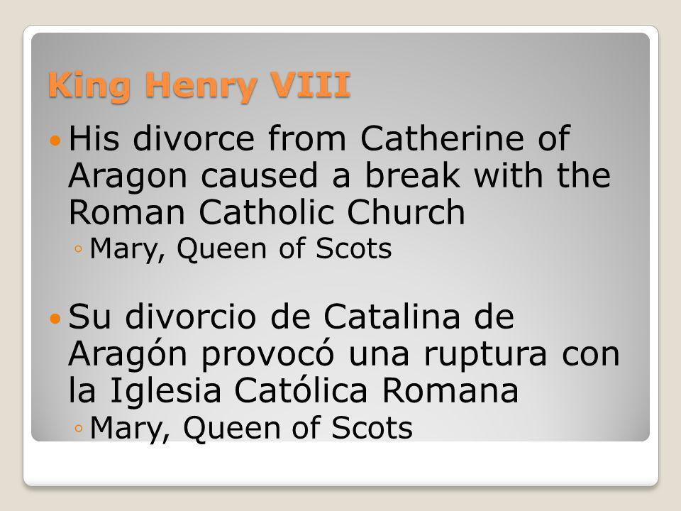 King Henry VIII His divorce from Catherine of Aragon caused a break with the Roman Catholic Church Mary, Queen of Scots Su divorcio de Catalina de Ara
