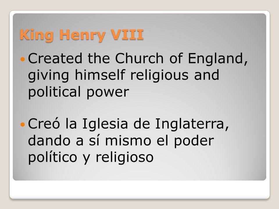 King Henry VIII Created the Church of England, giving himself religious and political power Creó la Iglesia de Inglaterra, dando a sí mismo el poder p