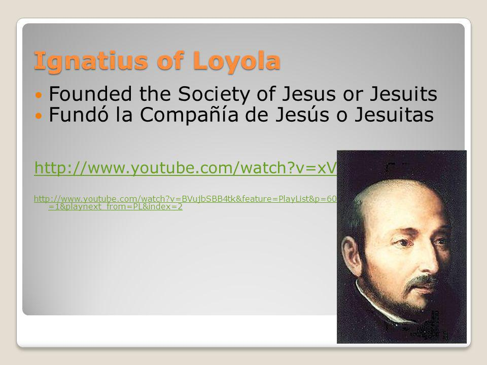 Ignatius of Loyola Founded the Society of Jesus or Jesuits Fundó la Compañía de Jesús o Jesuitas http://www.youtube.com/watch?v=xVDsh4V9jVQ http://www