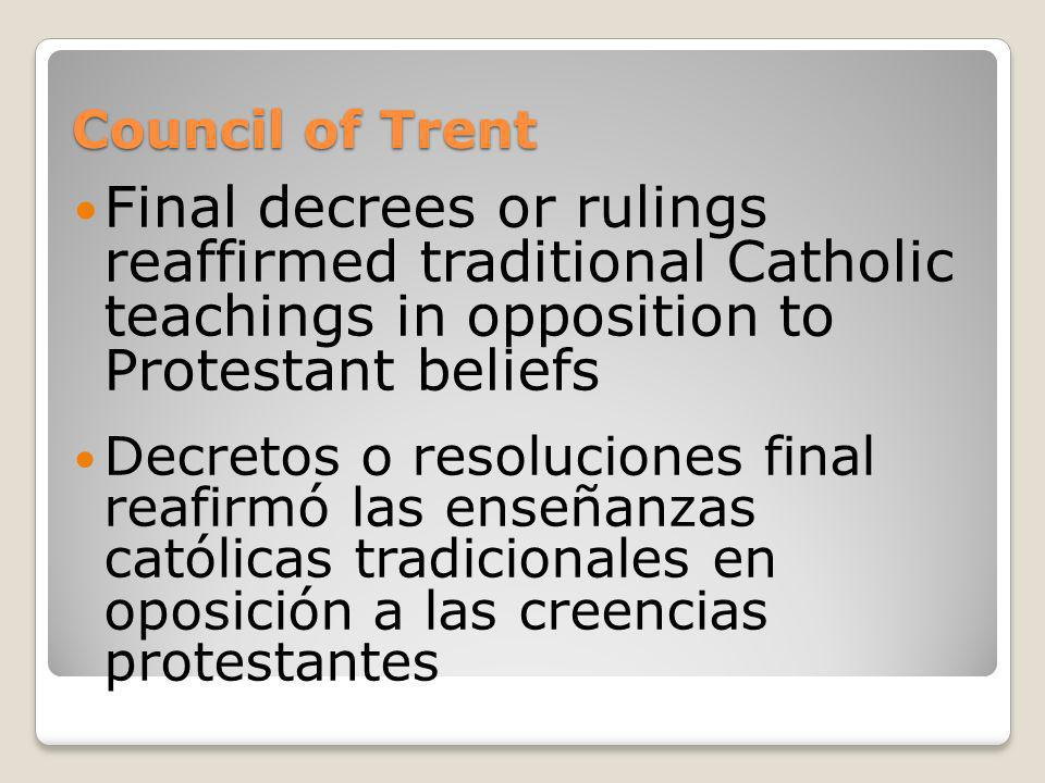 Council of Trent Final decrees or rulings reaffirmed traditional Catholic teachings in opposition to Protestant beliefs Decretos o resoluciones final
