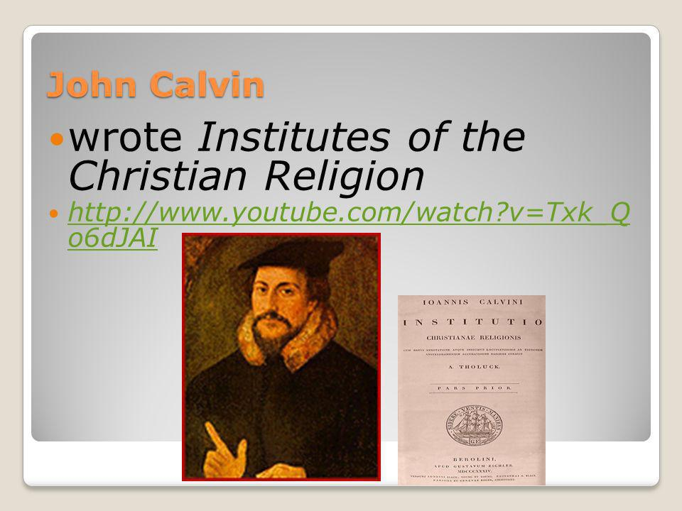 John Calvin wrote Institutes of the Christian Religion http://www.youtube.com/watch?v=Txk_Q o6dJAI http://www.youtube.com/watch?v=Txk_Q o6dJAI