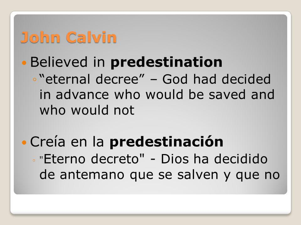 John Calvin Believed in predestination eternal decree – God had decided in advance who would be saved and who would not Creía en la predestinación