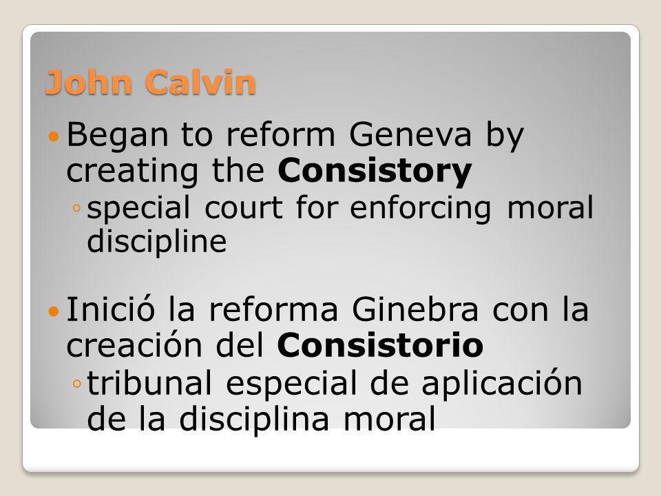 John Calvin Began to reform Geneva by creating the Consistory special court for enforcing moral discipline Inició la reforma Ginebra con la creación d