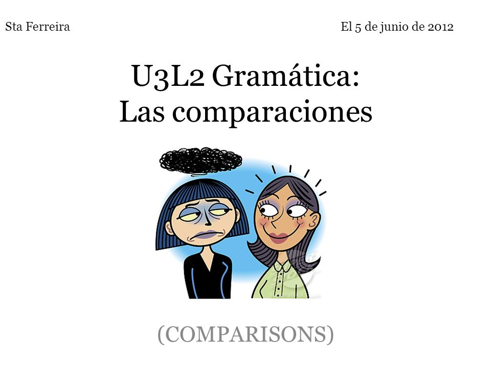 U3L2 Gramática: Las comparaciones (COMPARISONS) Sta FerreiraEl 5 de junio de 2012