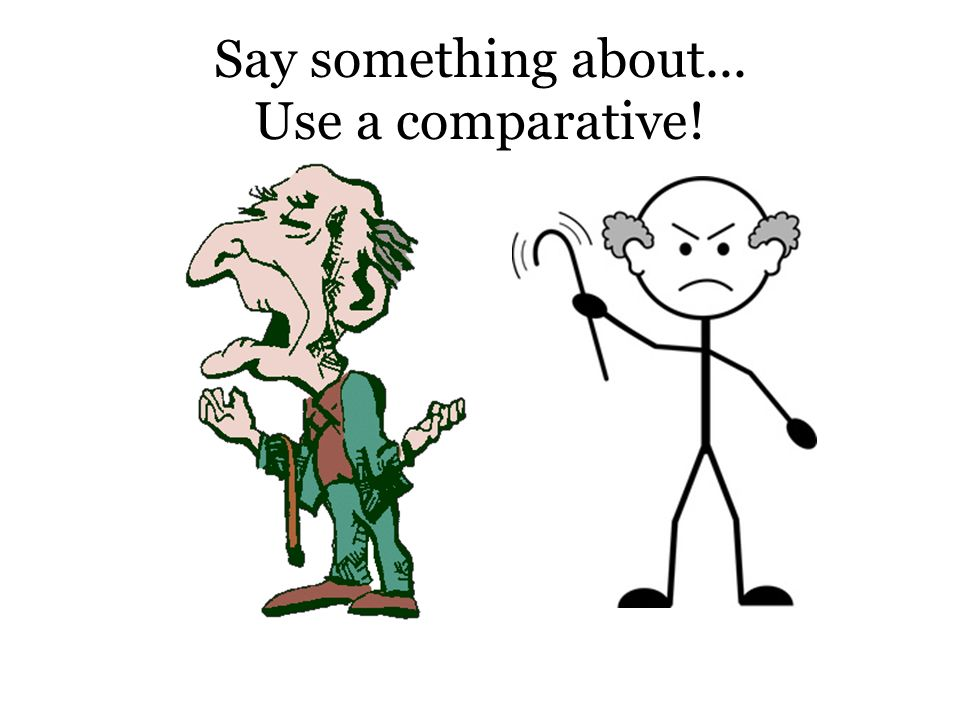 Say something about... Use a comparative!
