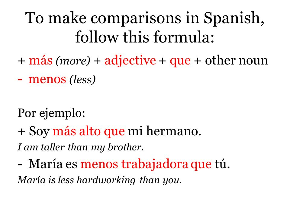 To make comparisons in Spanish, follow this formula: + más (more) + adjective + que + other noun -menos (less) Por ejemplo: + Soy más alto que mi hermano.