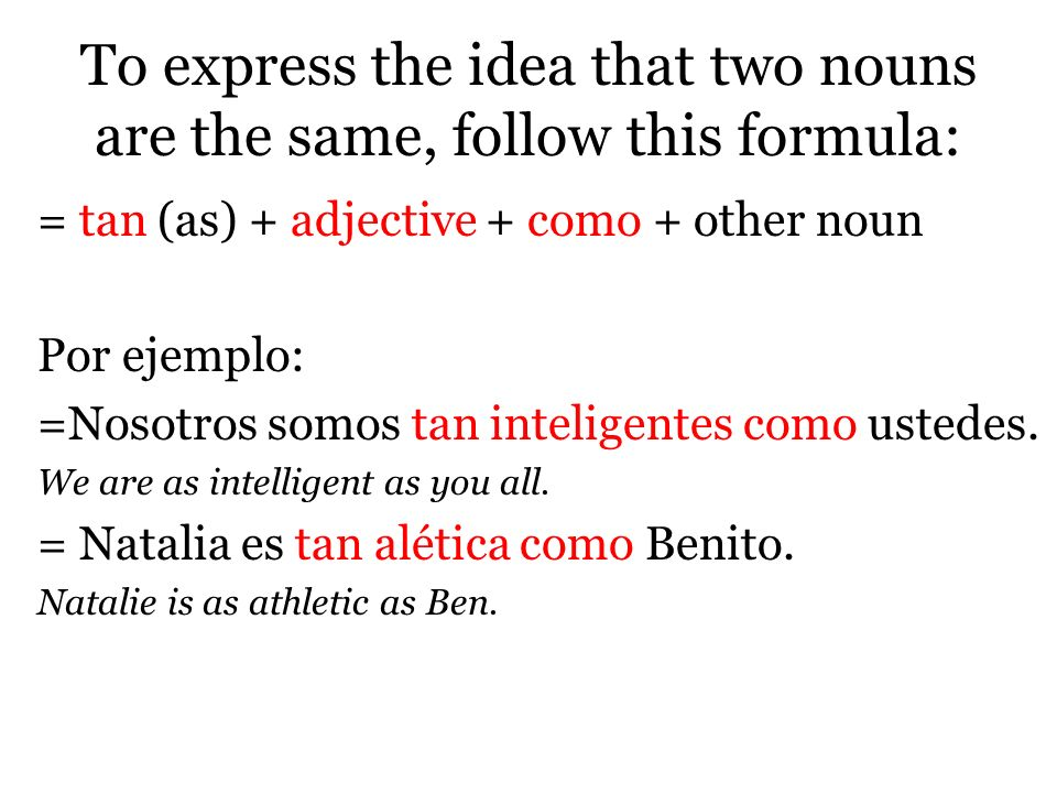 To express the idea that two nouns are the same, follow this formula: = tan (as) + adjective + como + other noun Por ejemplo: =Nosotros somos tan inteligentes como ustedes.