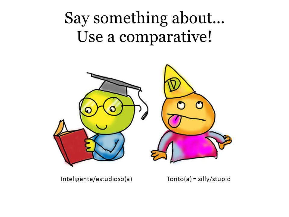 Say something about... Use a comparative! Inteligente/estudioso(a)Tonto(a) = silly/stupid