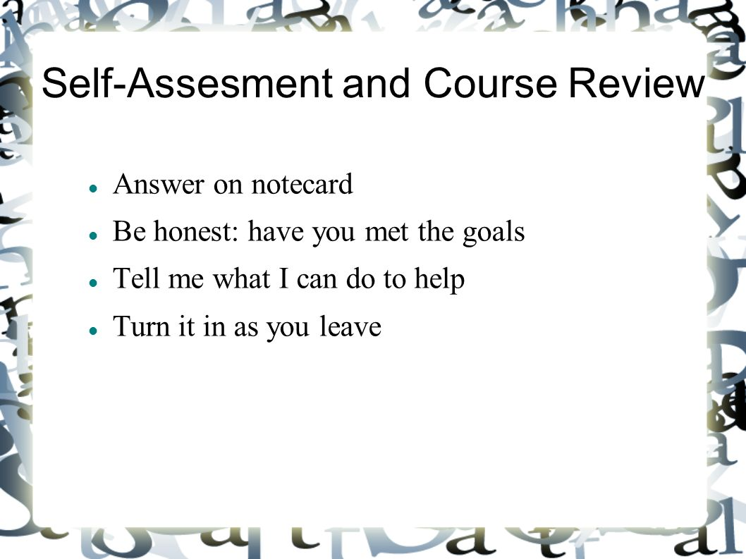 Self-Assesment and Course Review Answer on notecard Be honest: have you met the goals Tell me what I can do to help Turn it in as you leave