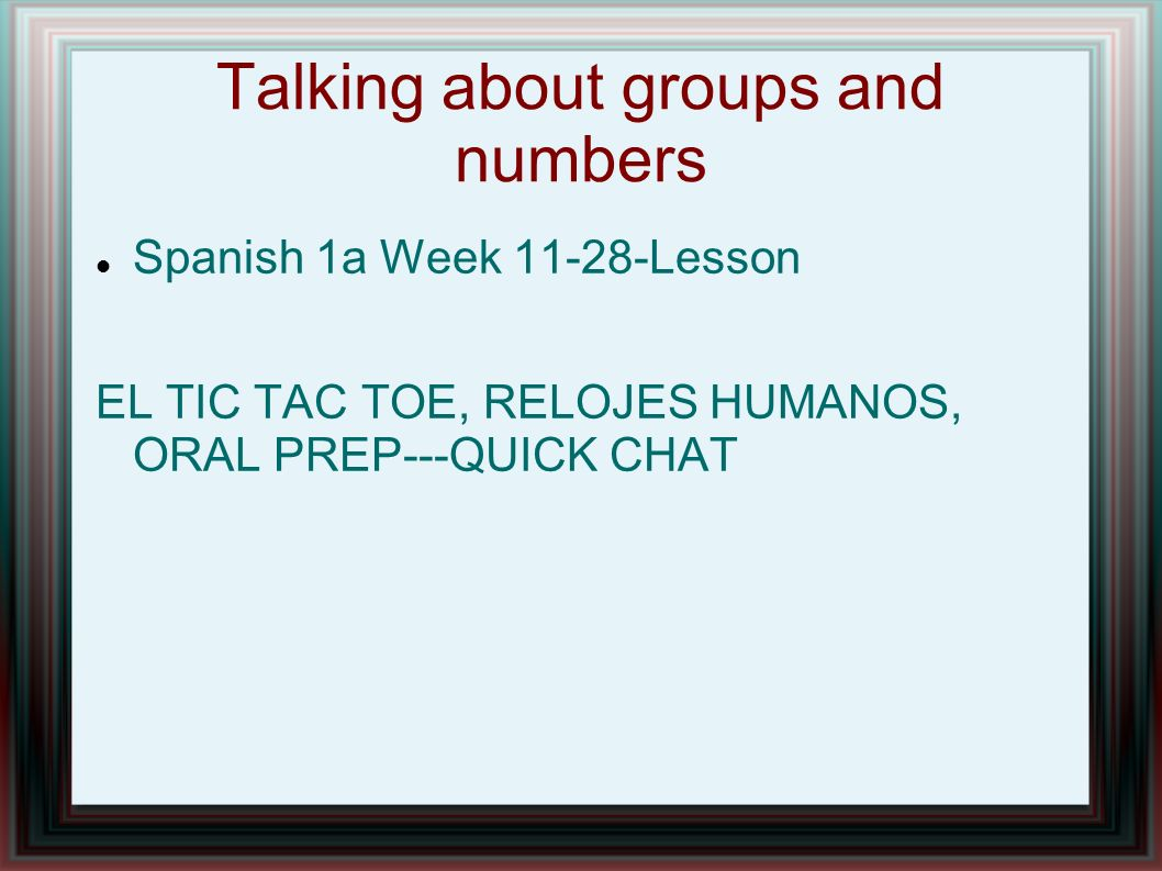 Talking about groups and numbers Spanish 1a Week 11-28-Lesson EL TIC TAC TOE, RELOJES HUMANOS, ORAL PREP---QUICK CHAT