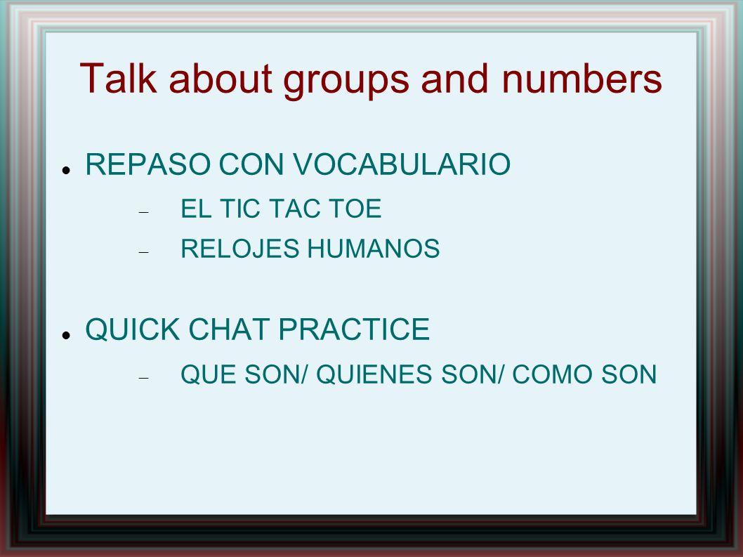 Talk about groups and numbers REPASO CON VOCABULARIO EL TIC TAC TOE RELOJES HUMANOS QUICK CHAT PRACTICE QUE SON/ QUIENES SON/ COMO SON