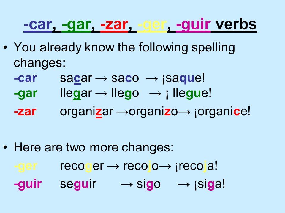 -car, -gar, -zar, -ger, -guir verbs You already know the following spelling changes: -carsacar saco ¡saque! -garllegar llego ¡ llegue! -zarorganizar o