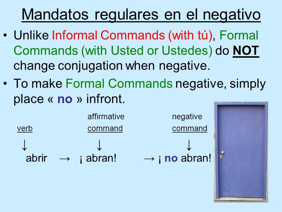 Mandatos regulares en el negativo Unlike Informal Commands (with tú), Formal Commands (with Usted or Ustedes) do NOT change conjugation when negative.