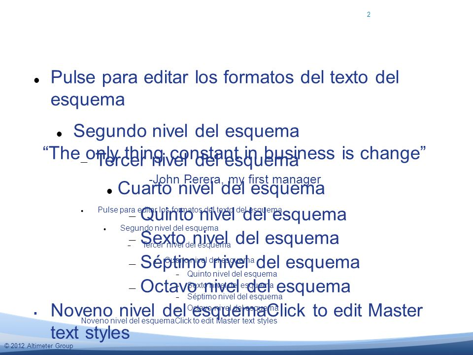 © 2012 Altimeter Group Pulse para editar los formatos del texto del esquema Segundo nivel del esquema Tercer nivel del esquema Cuarto nivel del esquema Quinto nivel del esquema Sexto nivel del esquema Séptimo nivel del esquema Octavo nivel del esquema Noveno nivel del esquemaClick to edit Master text styles Pulse para editar los formatos del texto del esquema Segundo nivel del esquema Tercer nivel del esquema Cuarto nivel del esquema Quinto nivel del esquema Sexto nivel del esquema Séptimo nivel del esquema Octavo nivel del esquema Noveno nivel del esquemaClick to edit Master text styles Second level Third level Click to edit Master text styles Second level Third level 2 The only thing constant in business is change -John Perera, my first manager