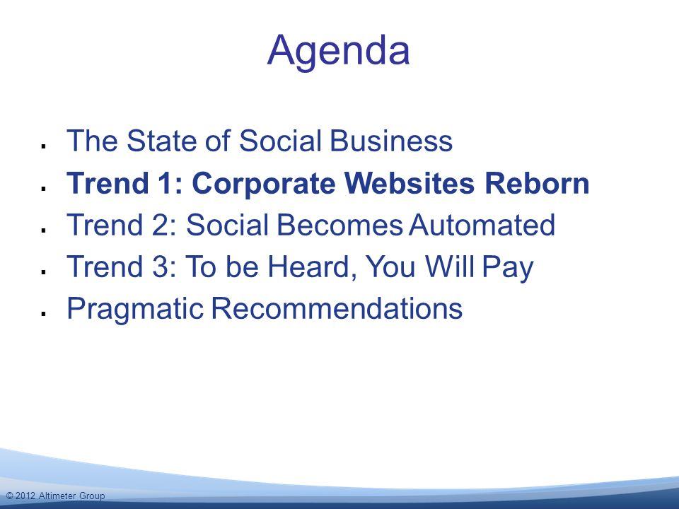 © 2012 Altimeter Group Agenda The State of Social Business Trend 1: Corporate Websites Reborn Trend 2: Social Becomes Automated Trend 3: To be Heard, You Will Pay Pragmatic Recommendations
