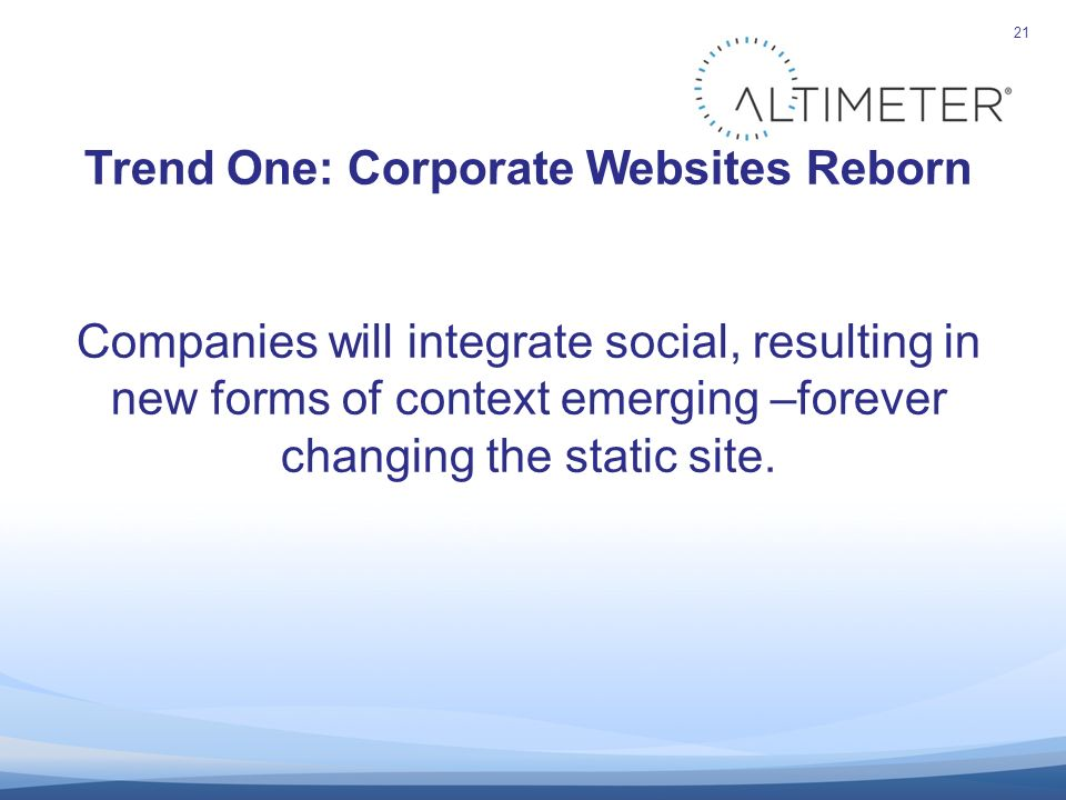 21 Trend One: Corporate Websites Reborn Companies will integrate social, resulting in new forms of context emerging –forever changing the static site.