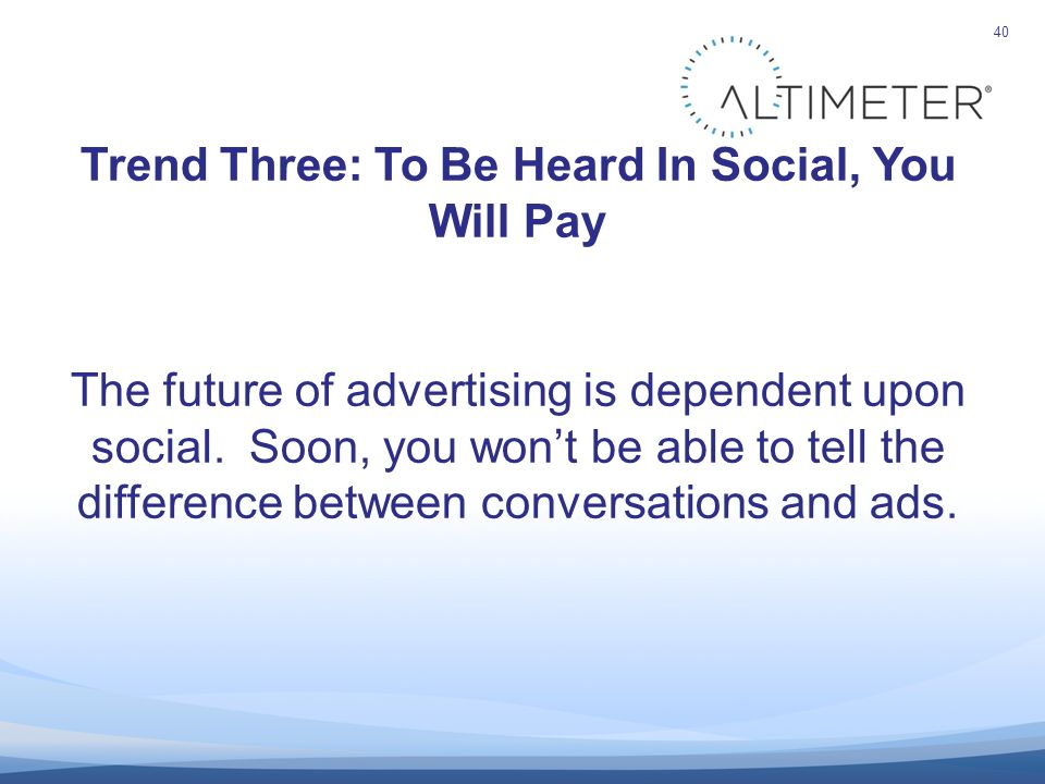 40 Trend Three: To Be Heard In Social, You Will Pay The future of advertising is dependent upon social.