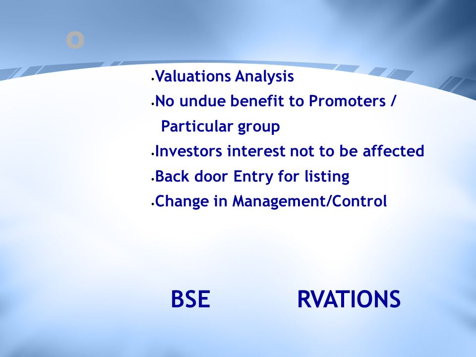 O Valuations Analysis No undue benefit to Promoters / Particular group Investors interest not to be affected Back door Entry for listing Change in Management/Control RVATIONSBSE