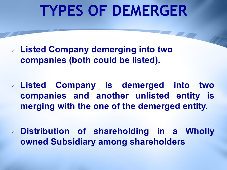 TYPES OF DEMERGER Listed Company demerging into two companies (both could be listed).