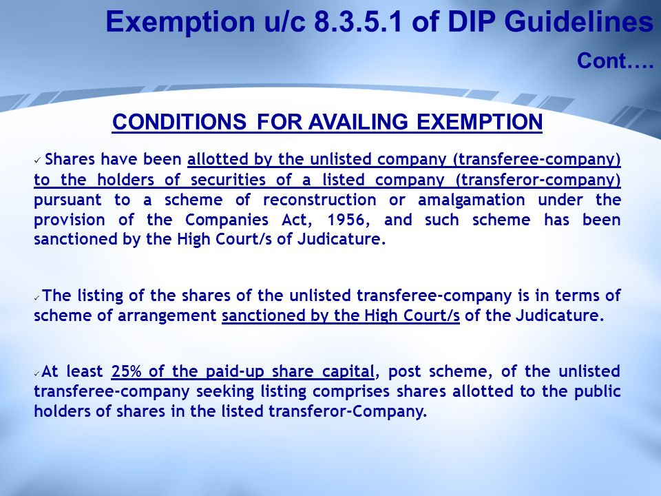 CONDITIONS FOR AVAILING EXEMPTION Shares have been allotted by the unlisted company (transferee-company) to the holders of securities of a listed company (transferor-company) pursuant to a scheme of reconstruction or amalgamation under the provision of the Companies Act, 1956, and such scheme has been sanctioned by the High Court/s of Judicature.