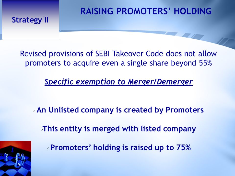 Strategy II RAISING PROMOTERS HOLDING Revised provisions of SEBI Takeover Code does not allow promoters to acquire even a single share beyond 55% Specific exemption to Merger/Demerger An Unlisted company is created by Promoters This entity is merged with listed company Promoters holding is raised up to 75%