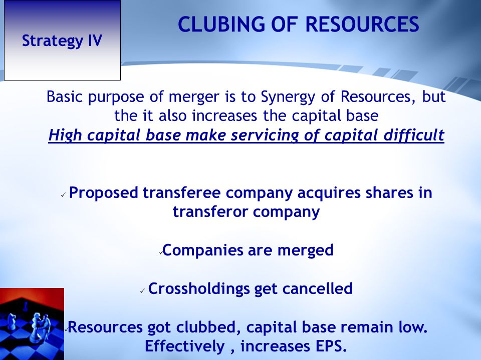 Strategy IV CLUBING OF RESOURCES Basic purpose of merger is to Synergy of Resources, but the it also increases the capital base High capital base make servicing of capital difficult Proposed transferee company acquires shares in transferor company Companies are merged Crossholdings get cancelled Resources got clubbed, capital base remain low.