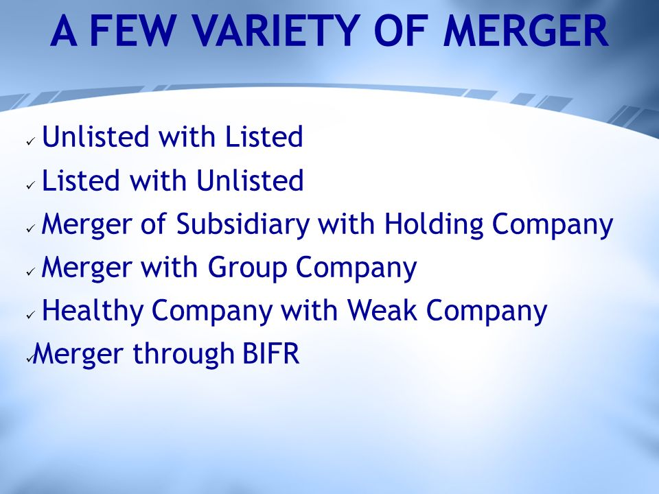 A FEW VARIETY OF MERGER Unlisted with Listed Listed with Unlisted Merger of Subsidiary with Holding Company Merger with Group Company Healthy Company with Weak Company Merger through BIFR