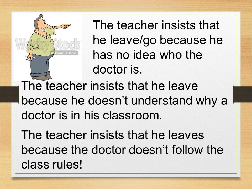 The teacher insists that he leave/go because he has no idea who the doctor is. The teacher insists that he leave because he doesnt understand why a do