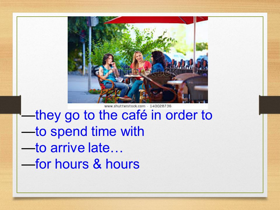 they go to the café in order to to spend time with to arrive late… for hours & hours